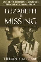 Elizabeth Is Missing - One of the Eighteenth Century's Greatest Mysteries—Solved! ebook by Lillian de la Torre