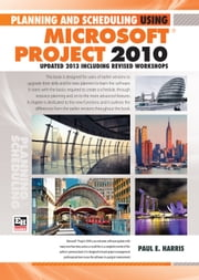 Planning and Scheduling Using Microsoft Project 2010 - Updated 2013 Including Revised Workshops ebook by Paul E Harris
