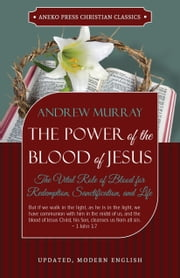 The Power of the Blood of Jesus: Updated Edition: The Vital Role of Blood for Redemption, Sanctification, and Life ebook by Andrew Murray