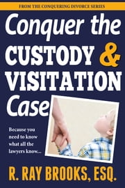 Conquering the Custody and Visitation Case ebook by Ray Brooks