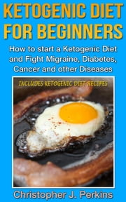 Ketogenic Diet: Ketogenic Diet for Beginners - How to start a Ketogenic Diet and fight Migraine, Diabetes, Cancer and other Diseases ebook by Christopher J. Perkins