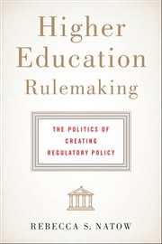 Higher Education Rulemaking - The Politics of Creating Regulatory Policy ebook by Rebecca S. Natow