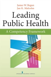 Leading Public Health - A Competency Framework ebook by James Begun, Ph.D.,Jan Malcolm