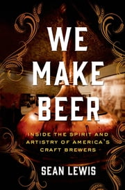 We Make Beer - Inside the Spirit and Artistry of America's Craft Brewers ebook by Sean Lewis