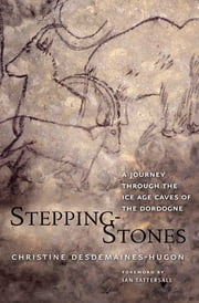 Stepping-Stones - A Journey through the Ice Age Caves of the Dordogne ebooks by Christine Desdemaines-Hugon, Ian Tattersall