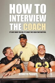 How to Interview the Coach - It'S Not What You Say, It'S What They Hear That Matters ebook by Kenneth Parady