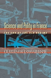 Science and Polity in France - The End of the Old Regime ebook by Charles Coulston Gillispie