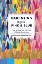 Parenting Beyond Pink & Blue ebook by Christia Spears Brown