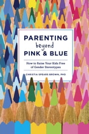 Parenting Beyond Pink & Blue - How to Raise Your Kids Free of Gender Stereotypes ebook by Christia Spears Brown