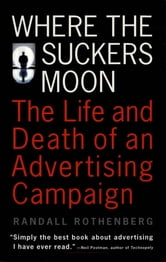 Where the Suckers Moon - The Life and Death of an Advertising Campaign ebook by Randall Rothenberg