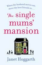 The Single Mums' Mansion - The feel-good laugh out loud rom com perfect for summer 2018 ebook by Janet Hoggarth