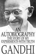 An Autobiography: The Story of My Experiments With Truth - The Story of My Experiments With Truth ebook by M. K. Gandhi, Mahadev Desai