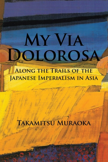 My Via Dolorosa - Along the Trails of the Japanese Imperialism in Asia ebook by Takamitsu Muraoka