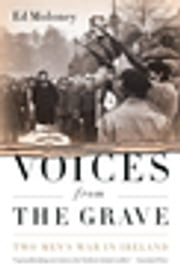 Voices from the Grave - Two Men's War in Ireland ebook by Ed Moloney