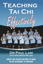 Teaching Tai Chi Effectively - Simple and Proven Methods to Make Tai Chi Accessible to Everyone ebook by Dr Paul Lam,Maureen Miller