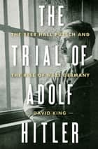The Trial of Adolf Hitler: The Beer Hall Putsch and the Rise of Nazi Germany ebook by David King