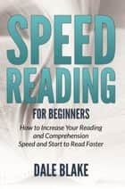 Speed Reading For Beginners - How to Increase Your Reading and Comprehension Speed and Start to Read Faster ebook by Dale Blake