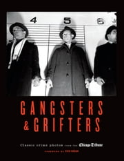 Gangsters & Grifters - Classic Crime Photos from the Chicago Tribune ebook by Chicago Tribune Staff,Rick Kogan