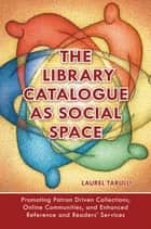 The Library Catalogue as Social Space: Promoting Patron Driven Collections, Online Communities, and Enhanced Reference and Readers' Services eBook by Laurel Tarulli