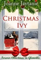 Christmas Ivy - Forever Christmas in Glenville, #2 ebook by Joanne Jaytanie