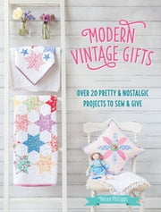 Modern Vintage Gifts - Over 20 Pretty and Nostalgic Gifts to Sew and Give ebook by Helen Philipps