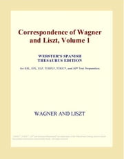 Correspondence of Wagner and Liszt, Volume 1 (Webster's Spanish Thesaurus Edition) ebook by ICON Group International, Inc.