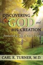 Discovering God and His Creation - Evolution as Part of God's Plan ebook by Carl R. Turner, M.D.