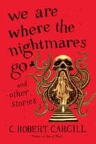 We Are Where the Nightmares Go and Other Stories eBook by C. Robert Cargill