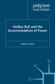 Hedley Bull and the Accommodation of Power ebook by R. Ayson