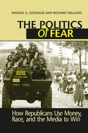 Politics of Fear - How Republicans Use Money, Race and the Media to Win ebook by Manuel G. Gonzales,Richard Delgado
