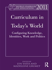 World Yearbook of Education 2011 - Curriculum in Today's World: Configuring Knowledge, Identities, Work and Politics ebook by Lyn Yates,Madeleine Grumet