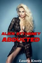 Alien Attorney Abducted ebook by Laura Knots