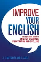Improve Your English - The Essential Guide to English Grammar, Punctuation and Spelling ebook by J.E. Metcalfe, C Astle