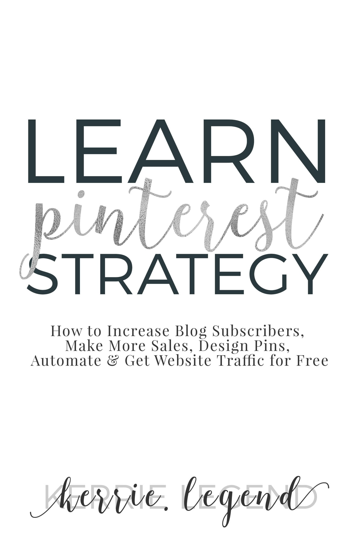 Learn Pinterest Strategy: How to Increase Blog Subscribers, Make More  Sales, Design Pins, Automate & Get Website Traffic for Free ebook by Kerrie