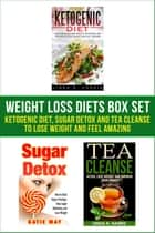 Weight Loss Diets Box Set: Ketogenic Diet, Sugar Detox and Tea Cleanse to Lose Weight and Feel Amazing ebook by Linda Harris, Katie May