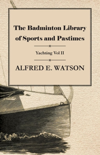 The Badminton Library of Sports and Pastimes - Yachting Vol II ebook by Alfred E. Watson