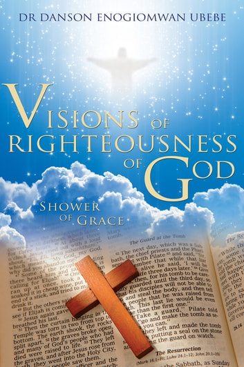 Visions of Righteousness of God - Shower of Grace ebook by Dr Danson Enogiomwan Ubebe