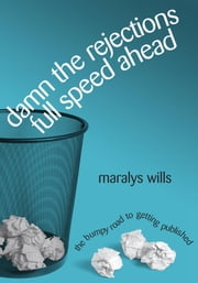 Damn the Rejections, Full Speed Ahead: The Bumpy Road to Getting Published ebook by Maralys Wills