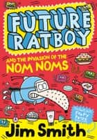 Future Ratboy and the Invasion of the Nom Noms ebook by Jim Smith