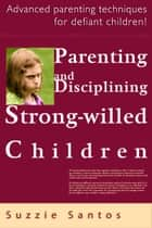Parenting And Disciplining Strong Willed Children: Advanced Parenting Techniques For Defiant Children! ebook by Suzzie Santos