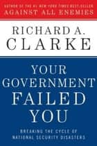 Your Government Failed You - Breaking the Cycle of National Security Disasters ebook by Richard Clarke