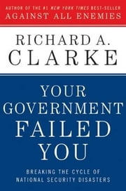 Your Government Failed You - Breaking the Cycle of National Security Disasters ebook by Richard A. Clarke