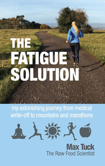 The Fatigue Solution - my astonishing journey from medical write-off to marathons and mountains ebook by Max Tuck
