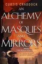 An Alchemy of Masques and Mirrors - Book One in the Risen Kingdoms ebook by Curtis Craddock