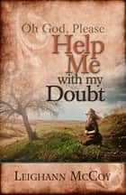 Oh God, Please: Help Me with My Doubt ebook by Leighann McCoy