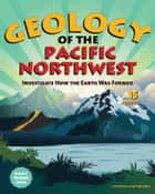 Geology of the Pacific Northwest - Investigate How the Earth Was Formed with 15 Projects ebook by Cynthia Light Brown
