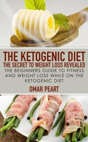 The Ketogenic Diet: The Secret to Weight Loss Revealed: The Beginners Guide to Fitness and Weight Loss while On the Ketogenic Diet ebook by Omar Peart