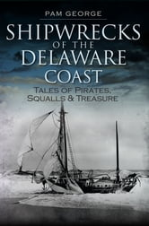 Shipwrecks of the Delaware Coast - Tales of Pirates, Squalls and Treasure ebook by Pam George