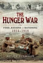 The Hunger War - Food, Rations & Rationing 1914-1918 ebook by Matthew Richardson