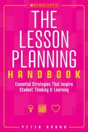 The Lesson Planning Handbook: Essential Strategies That Inspire Student Thinking and Learning ebook by Brunn, Peter